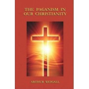 The Paganism in Our Christianity by Arthur Weigall