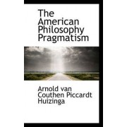 The American Philosophy Pragmatism by Arnold Van Couthen Piccardt Huizinga