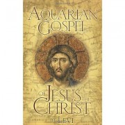 The Aquarian Gospel of Jesus the Christ: The Philosophic and Practical Basis of the Church Universal and World Religion of the Aquarian Age; Transcrib