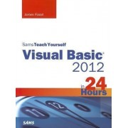 Sams Teach Yourself Visual Basic 2012 in 24 Hours, Complete Starter Kit by James D. Foxall