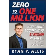 Zero To One Million: How To Drive A Company To Dollars1, 000, 000 In Sales