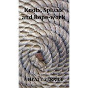 Knots, Splices and Rope-Work (Fully Illustrated) by A Hyatt Verrill