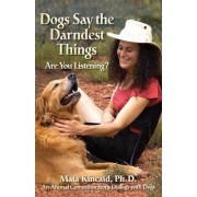 Dogs Say the Darndest Things; Are You Listening? An Animal Communicator's Dialogs with Dogs by Maia Kincaid Ph.D.