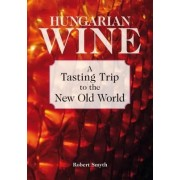 Hungarian Wine: A Tasting Trip to the New Old World by Robert Smyth