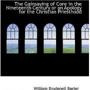 The Gainsaying of Core in the Nineteenth Century or an Apology for the Christian Priesthood by William Brudenell Barter