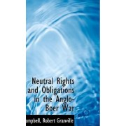 Neutral Rights and Obligations in the Anglo-Boer War by Campbell Robert Granville