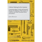 Cabinet Making for the Amateur - Containing Many Useful and Practical Designs for Making a Wide Variety of Cabinets and Other Essential Pieces of Furniture by John Knight