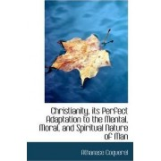 Christianity, Its Perfect Adaptation to the Mental, Moral, and Spiritual Nature of Man by Athanase Coquerel