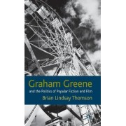 Graham Greene and the Politics of Popular Fiction and Film by Brian Lindsay Thomson