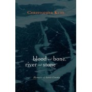 Blood and Bone, River and Stone by Christopher F Kuhl