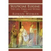 Sulpiciae Eligiae: The Life, Times and Works of a Roman Woman