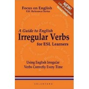 A Guide to English Irregular Verbs; How to Use Them Correctly Every Time by Thomas Celentano