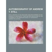 Autobiography of Andrew T. Still; With a History of the Discovery and Development of the Science of Osteopathy, Together with an Account of the Foundi by Andrew Taylor Still