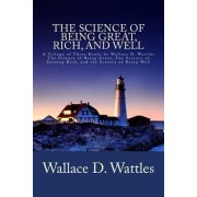 The Science of Being Great, Rich, and Well by Wallace D Wattles