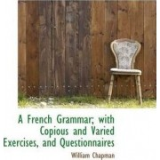 A French Grammar; With Copious and Varied Exercises, and Questionnaires by William Chapman
