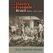 From Slavery to Freedom in Brazil by Dale Torston Graden