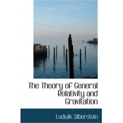 The Theory of General Relativity and Gravitation by Ludwik Silberstein