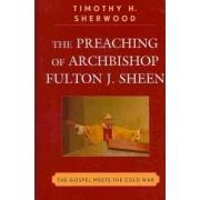 The Preaching of Archbishop Fulton J. Sheen by Timothy H. Sherwood