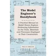 The Model Engineer's Handybook - A Practical Manual On Model Steam Engines Embracing Information On The Tools, Materials And Processes Employed In Their Construction by Paul N. Hasluck