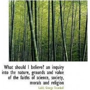 What Should I Believe? an Inquiry Into the Nature, Grounds and Value of the Faiths of Science, Socie by Ladd George Trumbull