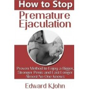 How to Stop Premature Ejaculation: Proven Method to Enjoy a Bigger, Stronger Penis and Last Longer in Bed Almost No One Knows by Edward K.John