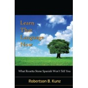 What Rosetta Stone Spanish Won't Tell You - Learn That Language Now by Robertson B Kunz