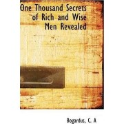 One Thousand Secrets of Rich and Wise Men Revealed by C A Bogardus