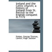 Ireland and the Celtic Church; A History of Ireland from St. Patrick to the English Conquest in 1172 by Stokes George Thomas