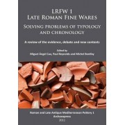 LRFW 1. Late Roman Fine Wares. Solving Problems of Typology and Chronology: Roman and Late Antique Mediterranean Pottery Part 1 by Miguel Angel Cau