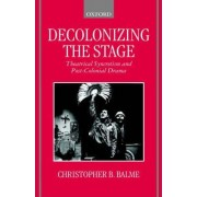 Decolonizing the Stage by Christopher B Professor Balme