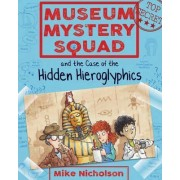 Museum Mystery Squad and the Case of the Hidden Hieroglyphics by Mike Nicholson