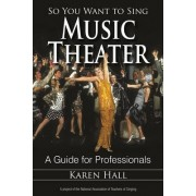 So You Want to Sing Music Theater by Karen Hall
