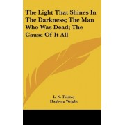 The Light That Shines in the Darkness; The Man Who Was Dead; The Cause of It All by Count Leo Nikolayevich Tolstoy