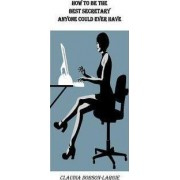How to Be the Best Secretary Anyone Could Ever Have by Claudia M Dobson-Largie