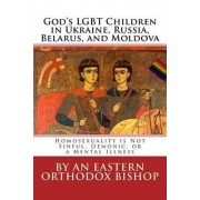 God's Lgbt Children in Ukraine, Russia, Belarus, and Moldova by An Eastern Orthodox Bishop