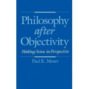 Philosophy After Objectivity by Professor of Philosophy and Chair of the Philosophy Department Paul K Moser