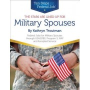 The Stars Are Lined Up for Military Spouses: Federal Jobs for Military Spouses Through Usajobs, Program S, Naf, and Excepted Service Ten Steps to a Fe