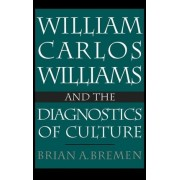 William Carlos Williams and the Diagnostics of Culture by Brian A. Bremen