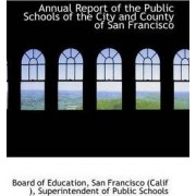 Annual Report of the Public Schools of the City and County of San Francisco by Board Of Education