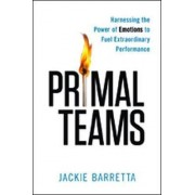 Primal Teams: Harnessing the Power of Emotions to Fuel Extraordinary Performance by Jackie Barretta