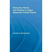 Discourse, Desire, and Fantasy in Jurgen Habermas' Critical Theory by Kenneth Mackendrick