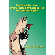 Looking for the Ivory-Billed-Woodpecker in Eastern Cuba