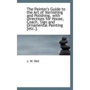 The Painter's Guide to the Art of Varnishing and Polishing, with Directions for House, Coach by J W Neil