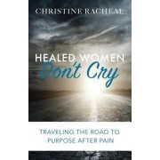 Healed Women Don't Cry: Traveling the Road to Purpose After Pain