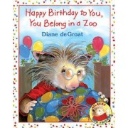Happy Birthday to You, You Belong in a Zoo by Diane Degroat