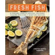 Fresh Fish: A Fearless Guide to Grilling, Shucking, Searing, Poaching & Roasting Seafood