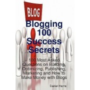 Blogging 100 Success Secrets - 100 Most Asked Questions on Building, Optimizing, Publishing, Marketing and How to Make Money with Blogs by Daniel Harris