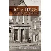 Iola Leroy, or, Shadows Uplifted by Frances Ellen Watkins Harper