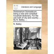 Dictionarium Domesticum, Being a New and Compleat Houshold Dictionary. for the Use Both of City and Country. ... by N. Bailey, ...