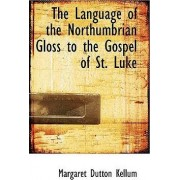 The Language of the Northumbrian Gloss to the Gospel of St. Luke by Margaret Dutton Kellum